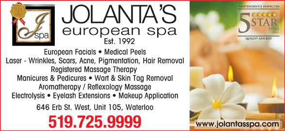 Jolanta's European Spa Ltd (519-725-9999) - Display Ad - Est. 1992 European Facials   Medical Peels Laser - Wrinkles, Scars, Acne, Pigmentation, Hair Removal Registered Massage Therapy Manicures & Pedicures   Wart & Skin Tag Removal Aromatherapy / Reflexology Massage Electrolysis   Eyelash Extensions   Makeup Application 646 Erb St. West, Unit 105, Waterloo www.jolantasspa.com 519.725.9999