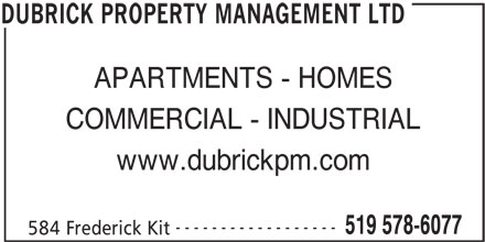 Dubrick Property Management (519-578-6077) - Display Ad - APARTMENTS - HOMES COMMERCIAL - INDUSTRIAL www.dubrickpm.com ------------------ 519 578-6077 584 Frederick Kit DUBRICK PROPERTY MANAGEMENT LTD