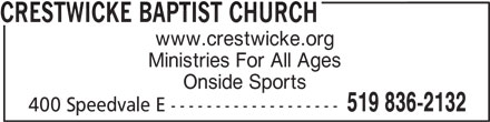 Crestwicke Baptist Church (519-836-2132) - Display Ad - 519 836-2132 Ministries For All Ages CRESTWICKE BAPTIST CHURCH Onside Sports 400 Speedvale E ------------------- www.crestwicke.org