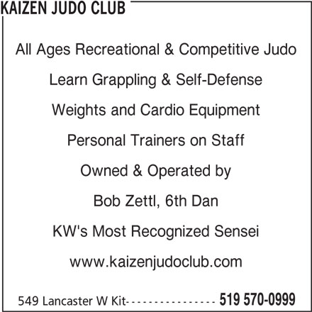 Kaizen Judo Club (519-570-0999) - Display Ad - Learn Grappling & Self-Defense Personal Trainers on Staff Owned & Operated by Bob Zettl, 6th Dan KW's Most Recognized Sensei www.kaizenjudoclub.com 519 570-0999 549 Lancaster W Kit---------------- Weights and Cardio Equipment KAIZEN JUDO CLUB All Ages Recreational & Competitive Judo