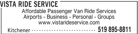Vista Ride Service (519-895-8811) - Display Ad - VISTA RIDE SERVICE Affordable Passenger Van Ride Services Airports - Business - Personal - Groups www.vistarideservice.com -------------------------- 519 895-8811 Kitchener