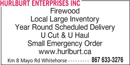 Hurlburt Enterprises Inc (867-633-3276) - Display Ad - HURLBURT ENTERPRISES INC Firewood Local Large Inventory Year Round Scheduled Delivery U Cut & U Haul Small Emergency Order www.hurlburt.ca 867 633-3276 Km 8 Mayo Rd Whitehorse ---------