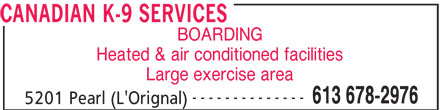Canadian K-9 Services (613-678-2976) - Display Ad - CANADIAN K-9 SERVICES BOARDING Heated & air conditioned facilities Large exercise area -------------- 613 678-2976 5201 Pearl (L'Orignal)