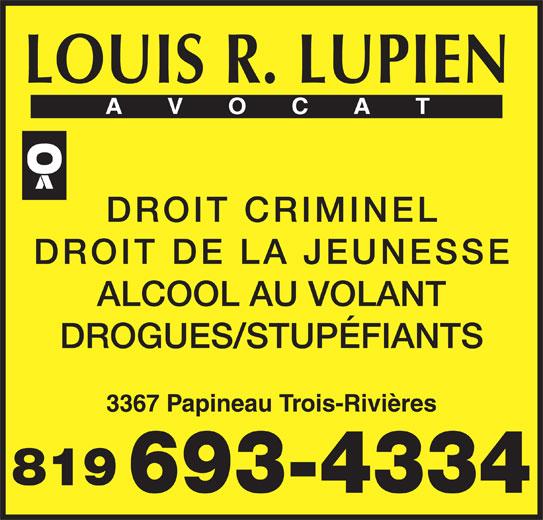 Me Louis R Lupien (819-693-4334) - Annonce illustrée======= - LOUIS R. LUPIEN DROIT CRIMINEL DROIT DE LA JEUNESSE ALCOOL AU VOLANT DROGUES/STUPÉFIANTS 3367 Papineau Trois-Rivières 819 693-4334
