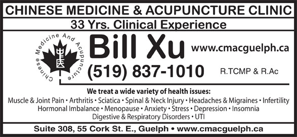 Chinese Medicine & Acupuncture Clinic (519-837-1010) - Display Ad - R.TCMP & R.Ac (519) 837-1010 We treat a wide variety of health issues: Muscle & Joint Pain   Arthritis   Sciatica   Spinal & Neck Injury   Headaches & Migraines   Infertility Hormonal Imbalance   Menopause   Anxiety   Stress   Depression   Insomnia Digestive & Respiratory Disorders   UTI Suite 308, 55 Cork St. E., Guelph   www.cmacguelph.ca