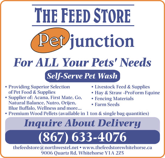 Feed Store The/Pet Junction (867-633-4076) - Display Ad - Self-Serve Pet Wash Livestock Feed & Supplies  Providing Superior Selection of Pet Food & Supplies Hay & Straw -ProForm Equine Supplier of: Acana, First Mate, Go, Fencing Materials Natural Balance, Nutro, Orijen, Farm Seeds Blue Buffalo, Wellness and more... Premium Wood Pellets (available in 1 ton & single bag quantities) Inquire About Delivery (867) 633-4076 For ALL Your Pets' Needs 9006 Quartz Rd, Whitehorse Y1A 2Z5 Self-Serve Pet Wash Livestock Feed & Supplies  Providing Superior Selection of Pet Food & Supplies Hay & Straw -ProForm Equine Supplier of: Acana, First Mate, Go, Fencing Materials Natural Balance, Nutro, Orijen, Farm Seeds Blue Buffalo, Wellness and more... Premium Wood Pellets (available in 1 ton & single bag quantities) Inquire About Delivery (867) 633-4076 9006 Quartz Rd, Whitehorse Y1A 2Z5 For ALL Your Pets' Needs