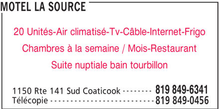 Motel La Source (819-849-6341) - Annonce illustrée======= - MOTEL LA SOURCE 20 Unités-Air climatisé-Tv-Câble-Internet-Frigo Chambres à la semaine / Mois-Restaurant Suite nuptiale bain tourbillon -------- 819 849-6341 -------------------------- 1150 Rte 141 Sud Coaticook Télécopie 819 849-0456
