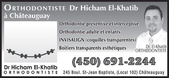 Clinique d'orthodontie Dr Hicham El-Khatib (450-691-2244) - Annonce illustrée======= - ORTHODONTISTE Dr Hicham El-Khatib à Châteauguay Orthodontie préventive et interceptive Orthodontie adulte et enfants INVISALIGN (coquilles transparentes) Dr. El-Khatib Boîtiers transparents esthétiques ORTHODONTISTE (450) 691-2244 245 Boul. St-Jean Baptiste, (Local 102) Châteauguay