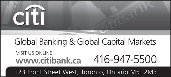 Citibank Canada (416-947-5500) - Display Ad - 123 Front Street West, Toronto, Ontario M5J 2M3 Global Banking & Global Capital Markets VISIT US ONLINE 416-947-5500 www.citibank.ca