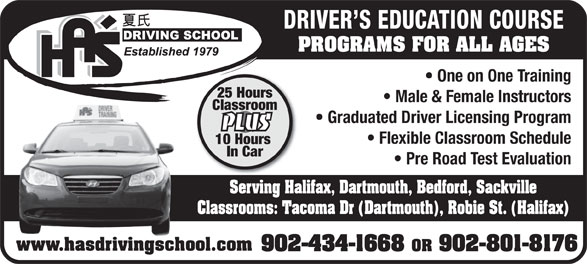 Ha's Driving School (902-434-1668) - Display Ad - DRIVER S EDUCATION COURSE PROGRAMS FOR ALL AGES One on One Training 25 Hours Male & Female Instructors Classroom Graduated Driver Licensing Program PLUS Flexible Classroom Schedule 10 Hours In Car Pre Road Test Evaluation Serving Halifax, Dartmouth, Bedford, Sackville Classrooms: Tacoma Dr (Dartmouth), Robie St. (Halifax) www.hasdrivingschool.com 902-434-1668 OR 902-801-8176