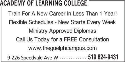 Academy of Learning College (519-824-9431) - Display Ad - ACADEMY OF LEARNING COLLEGE Train For A New Career In Less Than 1 Year! Flexible Schedules - New Starts Every Week Ministry Approved Diplomas Call Us Today for a FREE Consultation www.theguelphcampus.com 519 824-9431 9-226 Speedvale Ave W ------------