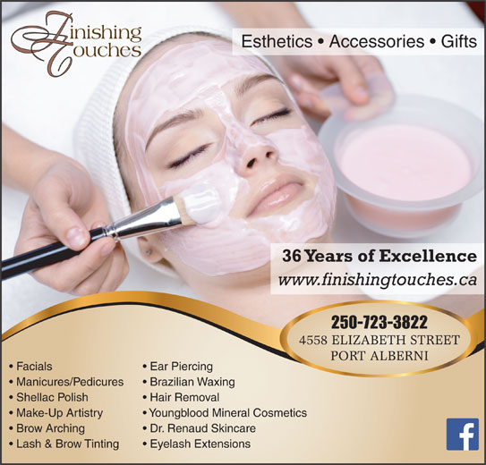 Finishing Touches (250-723-3822) - Display Ad - Esthetics   Accessories   Gifts 36 Years of Excellence www.finishingtouches.ca 250-723-3822 4558 ELIZABETH STREET PORT ALBERNI Facials Ear Piercing Manicures/Pedicures Brazilian Waxing Shellac Polish Hair Removal Make-Up Artistry Youngblood Mineral Cosmetics Brow Arching Dr. Renaud Skincare Lash & Brow Tinting Eyelash Extensions