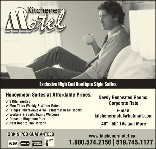 "Kitchener Motel (519-745-1177) - Annonce illustrée======= - Exclusive High End Boutique Style Suites Honeymoon Suites at Affordable Prices: Newly Renovated Rooms, 9 Kitchenettes Corporate Rate Mon-Thurs Weekly & Winter Rates Fridges, Microwave & Wi-Fi Internet in All Rooms E-mail: Workers & Sports Teams Welcome Opposite Bingeman Park Next Door to Tim Hortons 40"" - 50"" TVs and More ORKIN PCO GUARANTEED www.kitchenermotel.ca 1.800.574.2156  519.745.1177"