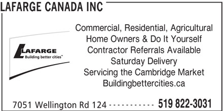 Lafarge North America (519-822-3031) - Display Ad - Commercial, Residential, Agricultural Home Owners & Do It Yourself Contractor Referrals Available Saturday Delivery Servicing the Cambridge Market Buildingbettercities.ca ----------- 519 822-3031 7051 Wellington Rd 124 LAFARGE CANADA INC