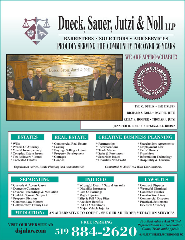 Dueck Sauer Jutzi & Noll LLP (519-884-2620) - Display Ad - Dueck, Sauer, Jutzi & Noll LLP BARRISTERS   SOLICITORS   ADR SERVICES PROUDLY SERVING THE COMMUNITY FOR OVER 30 YEARS WE ARE APPROACHABLE! TED C. DUECK   LEE E.SAUER RICHARD A. NOLL   DAVID R. JUTZI KELLY E. HOOPER   THOMAS P. JUTZI JENNIFER M. BOLDUC   REGINALD A. BROWN ESTATES CREATIVE BUSINESS PLANNING REAL ESTATE * Wills * Commercial Real Estate * Partnerships * Shareholders Agreements * Powers Of Attorney * Leasing * Incorporations * Employment Law * Mental Incompetency * Buying / Selling a Home * Trade Marks * Tax Rollovers * Complex Estate Issues * Property Development * Sales & Purchases * Franchises * Tax Rollovers / Issues * Cottages * Securities Issues * Information Technology * Contested Estates * Condos * Charities/Non-Profit * Hospitality & Tourism Committed To Assist You With Your Business.Experienced Advice, Estate Planning And Administration SEPARATING LAWSUITS INJURED * Custody & Access Cases * Wrongful Death * Sexual Assaults * Contract Disputes * Domestic Contracts * Disability Insurance * Wrongful Dismissal * Divorce Proceedings & Mediation * Loss Of Earnings * Contested Estates * Child & Spousal Support * Major Injuries * Construction Liens * Property Division * Slip & Fall / Dog Bites * Commercial Disputes * Accident Benefits * Practical, Settlement- * Collaborative Family Law * FSCO Arbitrations Oriented Advocacy * Major Vehicle Injuries AN ALTERNATIVE TO COURT - SEE OUR AD UNDER MEDIATION SERVICES MEDIATION Practical Advice And Skilled FREE PARKING VISIT OUR WEB SITE AT: Representation For Negotiation, Court, Trials and Appeals dsjnlaw.com 519 403 ALBERT STREET, WATERLOO N2L 3V2 884-2620 * Common Law Matters