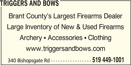 Triggers And Bows (519-449-1001) - Display Ad - TRIGGERS AND BOWS Brant County's Largest Firearms Dealer Large Inventory of New & Used Firearms Archery  Accessories  Clothing www.triggersandbows.com 519 449-1001 340 Bishopsgate Rd -----------------
