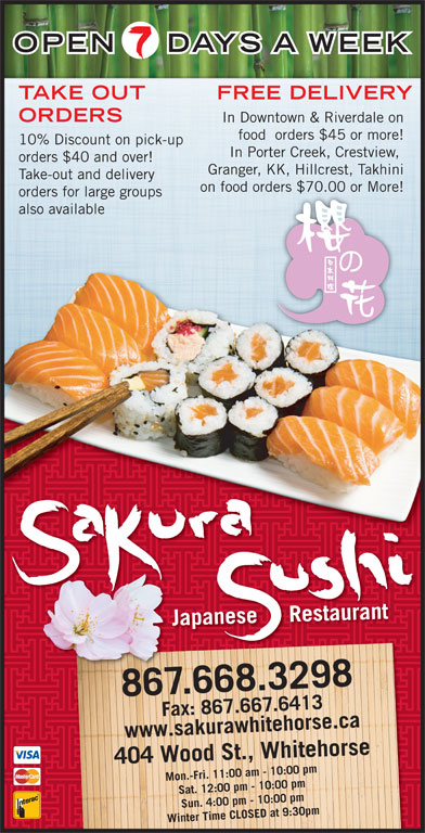 Sakura Sushi Japanese Restaurant (867-668-3298) - Display Ad - 7.667.6413www.sakurawhitehorse.ca F7.641433a kurawhitehorsea ca Wood St., Whitehorse Fax: 867.66 Sat. 12:00 pm - 10:00 pm Sun. 4:00 pm - 10:00 pm Winter Time CLOSED at 9:30pm404 DAYS A WEEK TAKE OUT FREE DELIVERY ORDERS In Downtown & Riverdale on food  orders $45 or more! 10% Discount on pick-up In Porter Creek, Crestview, orders $40 and over! Granger, KK, Hillcrest, Takhini Take-out and delivery on food orders $70.00 or More!ders $70.00 or More! orders for large groups also available Japanese     Restaurant 867.668.3298 Mon.-Fri. 11:00 am - 10:00 pm ax: 86F OPEN