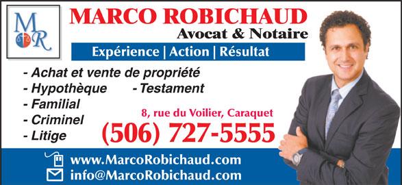 Marco Robichaud (506-727-5555) - Annonce illustrée======= - MARCO ROBICHAUD Avocat & Notaire Expérience Action Résultat - Achat et vente de propriété - Hypothèque       - Testament - Familial 8, rue du Voilier, Caraquet - Criminel - Litige (506) 727-5555 www.MarcoRobichaud.com