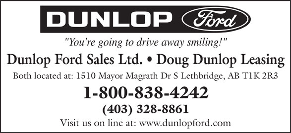 "Dunlop Ford Sales Ltd (403-328-8861) - Display Ad - ""You're going to drive away smiling!"" Dunlop Ford Sales Ltd.   Doug Dunlop Leasing Both located at: 1510 Mayor Magrath Dr S Lethbridge, AB T1K 2R3 1-800-838-4242 (403) 328-8861 Visit us on line at: www.dunlopford.com"