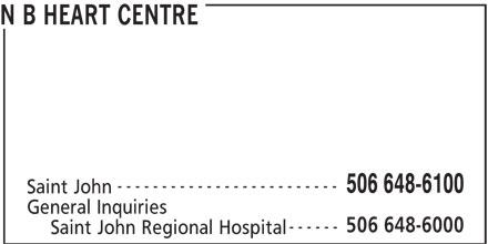 New Brunswick Heart Centre (506-648-6100) - Display Ad - N B HEART CENTRE ------------------------- 506 648-6100 Saint John General Inquiries 506 648-6000 ------ Saint John Regional Hospital N B HEART CENTRE ------------------------- 506 648-6100 Saint John General Inquiries 506 648-6000 ------ Saint John Regional Hospital