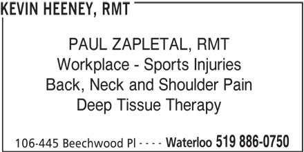 Kevin Heeney, RMT (519-886-0750) - Display Ad - Workplace - Sports Injuries Back, Neck and Shoulder Pain Deep Tissue Therapy ---- Waterloo 519 886-0750 106-445 Beechwood Pl PAUL ZAPLETAL, RMT KEVIN HEENEY, RMT