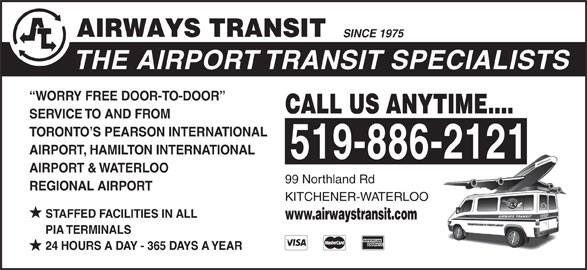 Airways Transit (519-886-2121) - Display Ad - SINCE 1975 THE AIRPORT TRANSIT SPECIALISTS WORRY FREE DOOR-TO-DOOR CALL US ANYTIME.... SERVICE TO AND FROM TORONTO S PEARSON INTERNATIONAL AIRPORT, HAMILTON INTERNATIONAL 519-886-2121 AIRPORT & WATERLOO 99 Northland Rd REGIONAL AIRPORT KITCHENER-WATERLOO STAFFED FACILITIES IN ALL www.airwaystransit.com PIA TERMINALS 24 HOURS A DAY - 365 DAYS A YEAR