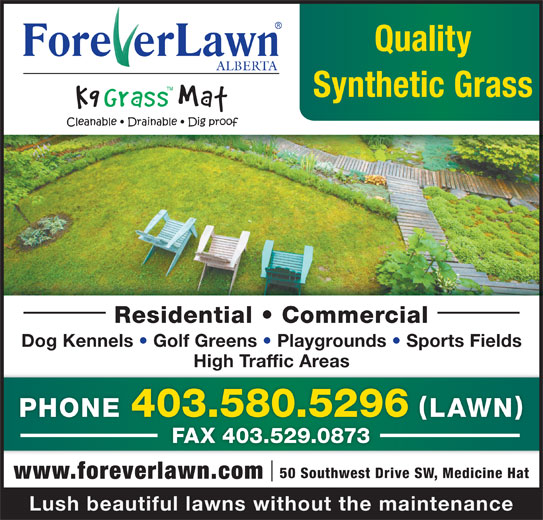Foreverlawn Alberta (403-580-5296) - Display Ad - Quality ALBERTA Synthetic Grass Residential   Commercial Dog Kennels   Golf Greens   Playgrounds   Sports Fields High Traffic Areas PHONE 403.580.5296 LAWN FAX 403.529.0873 50 Southwest Drive SW, Medicine Hat www.foreverlawn.com Lush beautiful lawns without the maintenance
