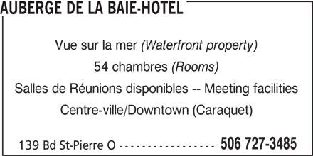 Auberge de la Baie-Hôtel (506-727-3485) - Annonce illustrée======= - AUBERGE DE LA BAIE-HOTEL Vue sur la mer (Waterfront property) 54 chambres (Rooms) Salles de Réunions disponibles -- Meeting facilities Centre-ville/Downtown (Caraquet) 506 727-3485 139 Bd St-Pierre O -----------------