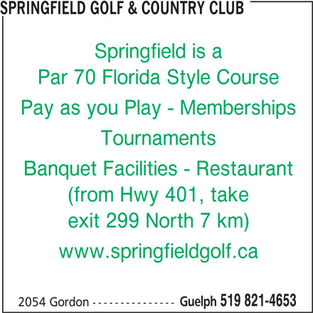 Springfield Golf & Country Club (519-821-4653) - Display Ad - Tournaments Springfield is a SPRINGFIELD GOLF & COUNTRY CLUB Par 70 Florida Style Course Pay as you Play - Memberships Banquet Facilities - Restaurant (from Hwy 401, take exit 299 North 7 km) www.springfieldgolf.ca Guelph 519 821-4653 2054 Gordon ---------------