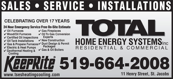 Total Sustainable Energy Systems (519-664-2008) - Display Ad - Duct Design & Permit HOME ENERGY SYSTEMS Inc Gas & Propane Furnaces Packages Electric & Heat Pumps RESIDENTIAL & COMMERCIAL Gas & Oil Boilers Geothermal Heating & Cooling 519-664-2008 11 Henry Street, St. Jacobs www.tsesheatingcooling.com SALES   SERVICE   INSTALLATIONS CELEBRATING OVER 17 YEARS 24 Hour Emergency Service Free On-Site Estimate Gas Fireplaces Oil Furnaces Oil To Gas Conversion Wood/Oil Furnaces Experts Certified Oil Inspections New Construction Oil Tank Installations