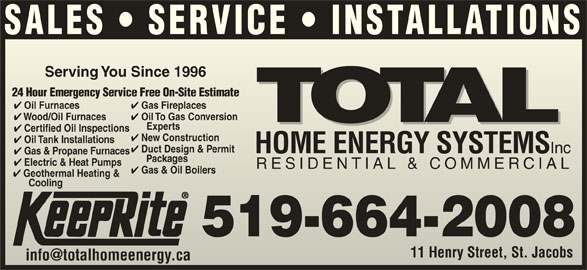 Total Sustainable Energy Systems (519-664-2008) - Display Ad - Electric & Heat Pumps Electric & Heatmps RESIDENTIAL & COMMERCIALRESIDENTIAL & COMMERCIAL Gas & Oil Boilers Geothermal Heating & CoolingCooling 519-664-2008 11 Henry Street, St. JacobsHenry Street, St. Jacobs SALES   SERVICE   INSTALLATIONS Serving You Since 1996Serving You Since 1996 24 Hour Emergency Service Free On-Site Estimate24 Hour Emergency Service Free On-Site Estimate Gas Fireplaces Oil Furnaces Gas Fireplaces Oil Furnaces Oil To Gas Conversion Wood/Oil Furnaces Oil To Gas Conversion Wood/Oil Furnaces Experts Exp erts Certified Oil Inspections tified Oil Inspections New Construction w Construction Oil Tank Installations Duct Design & Permit HOME ENERGY SYSTEMS Inc HOME ENERGY SYSTEMS Inc Gas & Propane Furnaces Packages      Packages