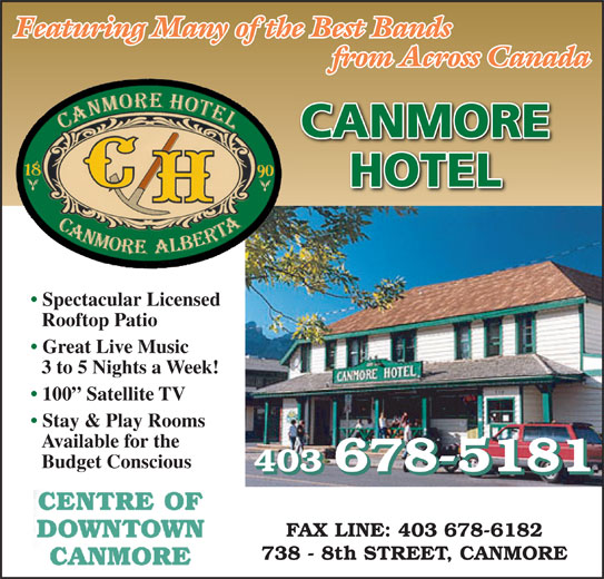 Canmore Hotel (403-678-5181) - Display Ad - Featuring Many of the Best Bands from Across Canada CANMORE HOTEL Spectacular Licensed Rooftop Patio Great Live Music 3 to 5 Nights a Week! 100  Satellite TV Stay & Play Rooms Available for the Budget Conscious 403 678-5181 FAX LINE: 403 678-6182 738 - 8th STREET, CANMORE