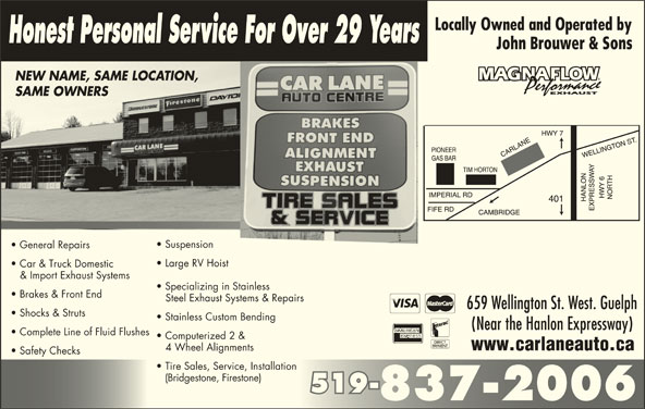 Car Lane Auto Centre (519-837-2006) - Display Ad - Honest Personal Service For Over 29 Years John Brouwer & Sons NEW NAME, SAME LOCATION,NEW NAME, SAME LOCATION SAME OWNERSSAME OWNERS Suspension General Repairs Large RV Hoist Car & Truck Domestic & Import Exhaust Systems Specializing in Stainless (Bridgestone, Firestone) 519-519- 837-2006 Brakes & Front End Steel Exhaust Systems & Repairs 659 Wellington St. West. Guelph Shocks & Struts Stainless Custom Bending (Near the Hanlon Expressway) Complete Line of Fluid Flushes Computerized 2 & www.carlaneauto.ca 4 Wheel Alignments Safety Checks Tire Sales, Service, Installation