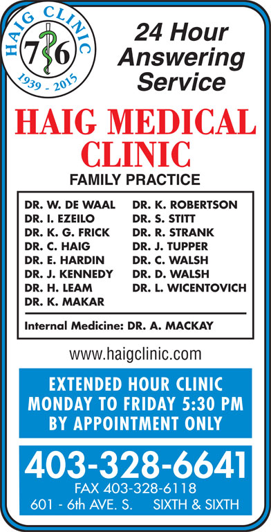 Chinook Primary Care Network (403-328-6641) - Display Ad - 24 Hour HAIG CLINI 7 6 Answering 1939 - 2015 Service DR. W. DE WAAL DR. K. ROBERTSON DR. I. EZEILO DR. S. STITT DR. K. G. FRICK DR. R. STRANK DR. C. HAIG DR. J. TUPPER DR. E. HARDIN DR. C. WALSH DR. J. KENNEDY DR. D. WALSH DR. H. LEAM DR. L. WICENTOVICH DR. K. MAKAR Internal Medicine: DR. A. MACKAY EXTENDED HOUR CLINIC MONDAY TO FRIDAY 5:30 P BY APPOINTMENT ONLY 403-328-6641 FAX 403-328-6118 601 - 6th AVE. S.     SIXTH & SIXTH www.haigclinic.com