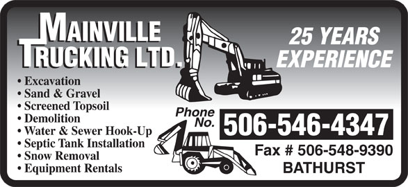 Mainville Trucking Ltd (506-546-4347) - Display Ad - 25 YEARS EXPERIENCE Screened Topsoil Phone Demolition No. Water & Sewer Hook-Up 506-546-4347 Septic Tank Installation Fax # 506-548-9390 Snow Removal Excavation Sand & Gravel Equipment Rentals BATHURST 25 YEARS EXPERIENCE Excavation Sand & Gravel Screened Topsoil Phone Demolition No. Water & Sewer Hook-Up 506-546-4347 Septic Tank Installation Fax # 506-548-9390 Snow Removal Equipment Rentals BATHURST