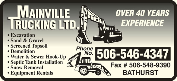 Mainville Trucking Ltd (506-546-4347) - Display Ad - OVER 40 YEARSOVER 40 YEARS EXPERIENCEEXPERIENCE Excavation  Excavation Sand & Gravel  Sand & Gravel Screened Topsoil  Screened Topsoil PhonePhone Demolition No. Water & Sewer Hook-Up 506-546-4347 Septic Tank Installation Fax # 506-548-9390 Snow Removal Equipment Rentals BATHURST OVER 40 YEARSOVER 40 YEARS EXPERIENCEEXPERIENCE Excavation  Excavation Sand & Gravel  Sand & Gravel Screened Topsoil  Screened Topsoil PhonePhone Demolition No. Water & Sewer Hook-Up 506-546-4347 Septic Tank Installation Fax # 506-548-9390 Snow Removal Equipment Rentals BATHURST