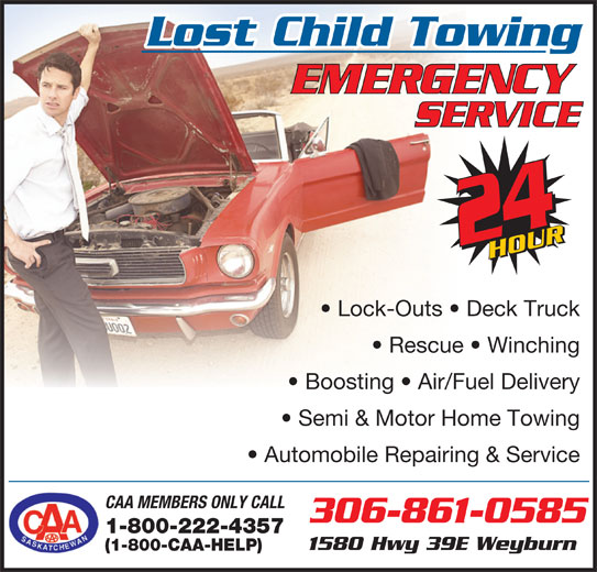 Lost Child Towing Inc (306-861-0585) - Display Ad - Automobile Repairing & Service CAA MEMBERS ONLY CALL 1-800-222-4357 306-861-0585 Lost Child Towing Lock-Outs   Deck Truck Semi & Motor Home Towing Rescue   Winching Boosting   Air/Fuel Delivery 1580 Hwy 39E Weyburn (1-800-CAA-HELP)