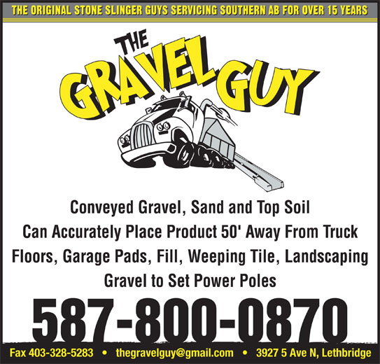 The Gravel Guy (403-634-2185) - Display Ad - THE ORIGINAL STONE SLINGER GUYS SERVICING SOUTHERN AB FOR OVER 15 YEARS Conveyed Gravel, Sand and Top Soil Can Accurately Place Product 50' Away From Truck Floors, Garage Pads, Fill, Weeping Tile, Landscaping Gravel to Set Power Poles 587-800-0870