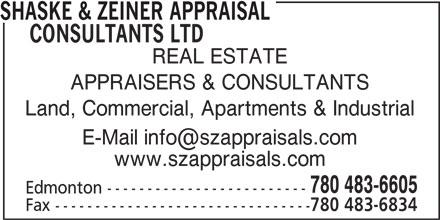 Shaske & Zeiner Appraisal Consultants Ltd (780-483-6605) - Display Ad - SHASKE & ZEINER APPRAISAL CONSULTANTS LTD REAL ESTATE APPRAISERS & CONSULTANTS Land, Commercial, Apartments & Industrial www.szappraisals.com 780 483-6605 Edmonton ------------------------- Fax -------------------------------- 780 483-6834
