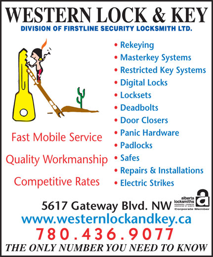 Western Lock & Key (780-436-9077) - Display Ad - Repairs & Installations WESTERN LOCK & KEY Rekeying Masterkey Systems Restricted Key Systems Digital Locks Locksets Competitive Rates Electric Strikes 5617 Gateway Blvd. NW www.westernlockandkey.ca Deadbolts 780.436.9077 THE ONLY NUMBER YOU NEED TO KNOW Door Closers Panic Hardware Fast Mobile Service Padlocks Safes Quality Workmanship