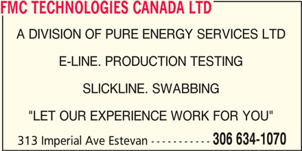 """FMC Technologies (306-634-1070) - Display Ad - FMC TECHNOLOGIES CANADA LTD A DIVISION OF PURE ENERGY SERVICES LTD E-LINE. PRODUCTION TESTING SLICKLINE. SWABBING """"LET OUR EXPERIENCE WORK FOR YOU"""" 306 634-1070 313 Imperial Ave Estevan -----------"""