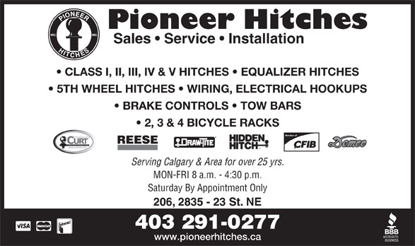 Pioneer Hitches (403-291-0277) - Display Ad - BRAKE CONTROLS   TOW BARS 2, 3 & 4 BICYCLE RACKS Member of REESE Serving Calgary & Area for over 25 yrs. MON-FRI 8 a.m. - 4:30 p.m. Saturday By Appointment Only 206, 2835 - 23 St. NE 403 291-0277 www.pioneerhitches.ca Pioneer Hitches Sales   Service   Installation CLASS I, II, III, IV & V HITCHES   EQUALIZER HITCHES 5TH WHEEL HITCHES   WIRING, ELECTRICAL HOOKUPS