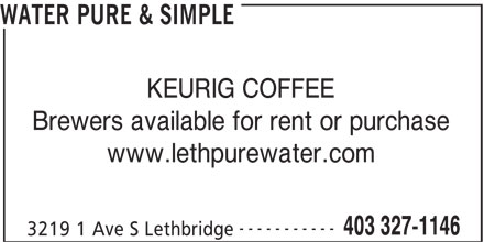 Water Pure & Simple (403-327-1146) - Display Ad - WATER PURE & SIMPLE KEURIG COFFEE Brewers available for rent or purchase www.lethpurewater.com ----------- 403 327-1146 3219 1 Ave S Lethbridge