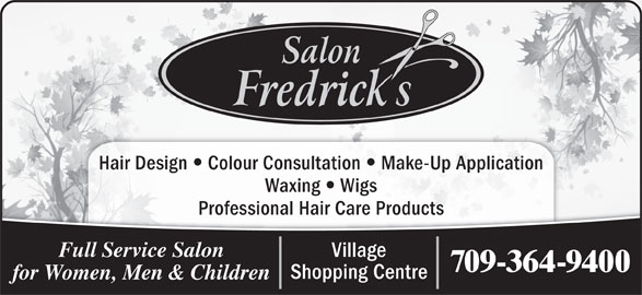 Salon Fredrick's (709-364-9400) - Display Ad - Waxing Hair Design Colour Consultation Make-Up Application Wigs Professional Hair Care Products Village Full Service Salon 709-364-9400 Shopping Centre for Women, Men & Children