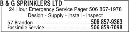B & G Sprinklers Ltd (506-857-9363) - Display Ad - B & G SPRINKLERS LTD 24 Hour Emergency Service Pager 506 867-1978 Design - Supply - Install - Inspect 506 857-9363 57 Brandon ----------------------- Facsimile Service ------------------- 506 859-7098
