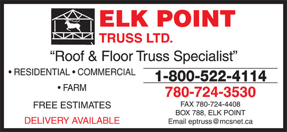 Elk Point Truss Ltd (780-724-3530) - Display Ad - FARM 780-724-3530 FAX 780-724-4408 FREE ESTIMATES BOX 788, ELK POINT DELIVERY AVAILABLE ELK POINT TRUSS LTD. Roof & Floor Truss Specialist RESIDENTIAL   COMMERCIAL 1-800-522-4114