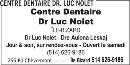 Centre Dentaire Dr. Luc Nolet (514-626-9186) - Annonce illustrée======= - 255 Bd Chèvremont ------- CENTRE DENTAIRE DR. LUC NOLET ÎLE-BIZARD Dr Luc Nolet - Dre Aulona Leskaj Jour & soir, sur rendez-vous - Ouvert le samedi (514) 626-9186 514 626-9186 Île Bizard