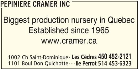 Cramer Nursery Inc (450-452-2121) - Display Ad - PEPINIERE CRAMER INC Biggest production nursery in Quebec Established since 1965 www.cramer.ca Les Cèdres 450 452-2121 1002 Ch Saint-Dominique --- 1101 Boul Don Quichotte Ile Perrot 514 453-6323 PEPINIERE CRAMER INC