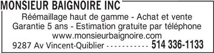Monsieur Baignoire (514-336-1133) - Annonce illustrée======= - Réémaillage haut de gamme - Achat et vente Garantie 5 ans - Estimation gratuite par téléphone www.monsieurbaignoire.com 514 336-1133 9287 Av Vincent-Quiblier ----------- MONSIEUR BAIGNOIRE INC