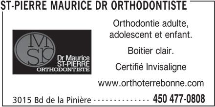 Dr Maurice St-Pierre Orthodontiste (450-477-0808) - Annonce illustrée======= - Orthodontie adulte, adolescent et enfant. Boitier clair. Certifié Invisaligne www.orthoterrebonne.com -------------- 450 477-0808 3015 Bd de la Pinière ST-PIERRE MAURICE DR ORTHODONTISTE